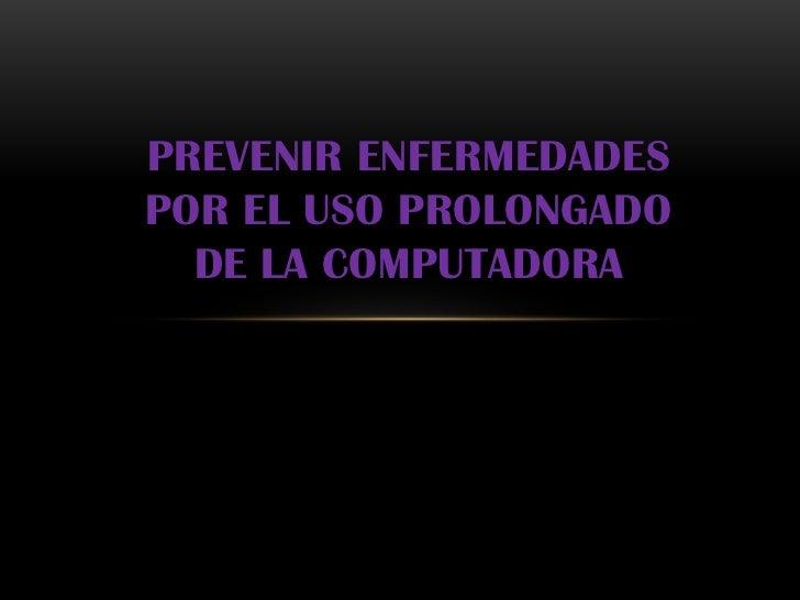 PREVENIR ENFERMEDADESPOR EL USO PROLONGADO  DE LA COMPUTADORA