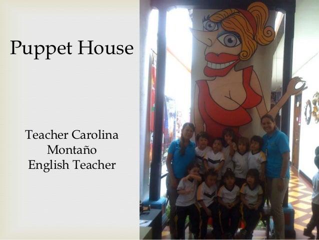 Puppet House Teacher Carolina    Montaño English Teacher