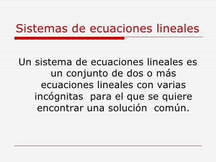 Sistemas de ecuaciones lineales <ul><li>Un sistema de ecuaciones lineales es un conjunto de dos o más ecuaciones lineales ...