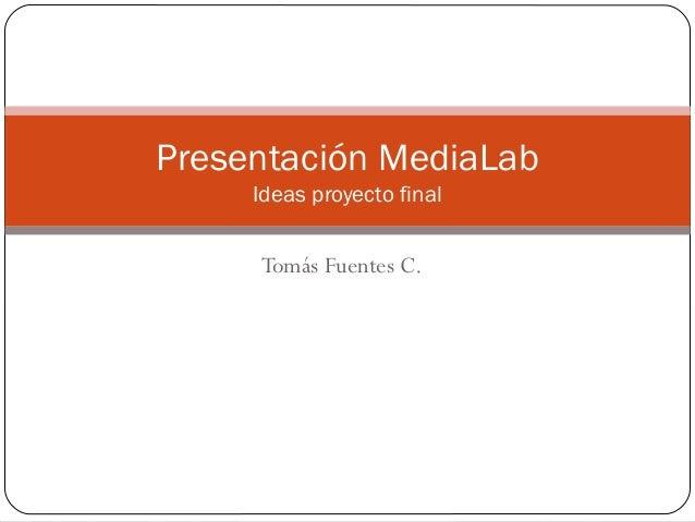 Presentación MediaLab Ideas proyecto final  Tomás Fuentes C.