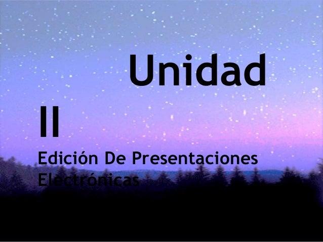 Unidad II Edición De Presentaciones Electrónicas