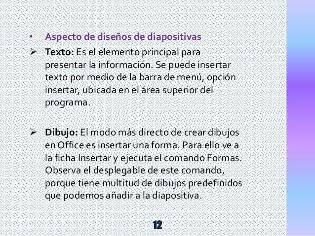 • Aspecto de diseños de diapositivas  Texto: Es el elemento principal para presentar la información. Se puede insertar te...