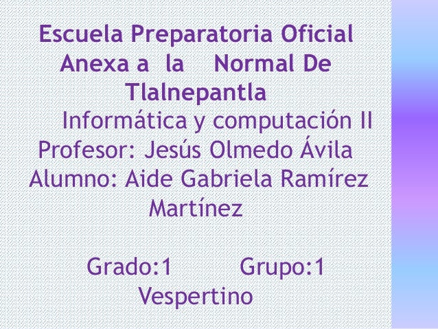 Escuela Preparatoria Oficial Anexa a la Normal De Tlalnepantla Informática y computación II Profesor: Jesús Olmedo Ávila A...