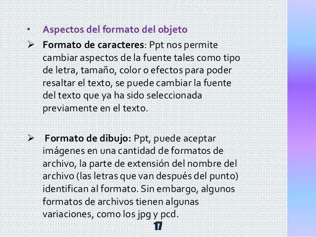 • Aspectos del formato del objeto  Formato de caracteres: Ppt nos permite cambiar aspectos de la fuente tales como tipo d...