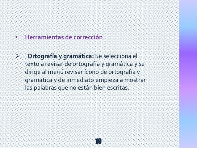 • Herramientas de corrección  Ortografía y gramática: Se selecciona el texto a revisar de ortografía y gramática y se dir...