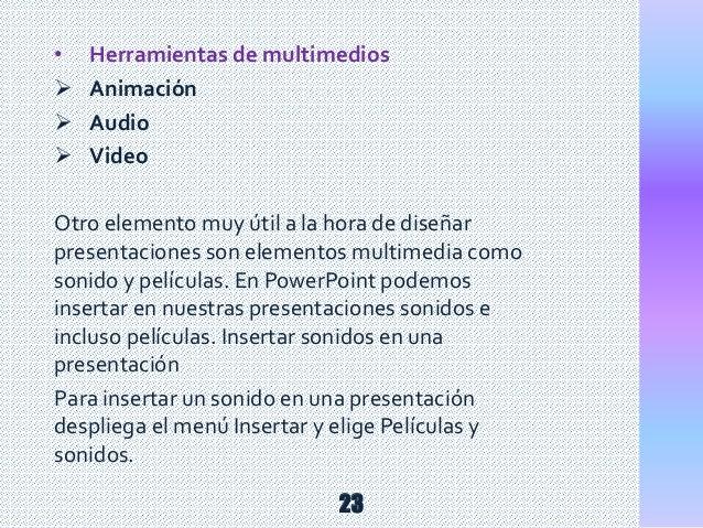 • Herramientas de multimedios  Animación  Audio  Video Otro elemento muy útil a la hora de diseñar presentaciones son e...
