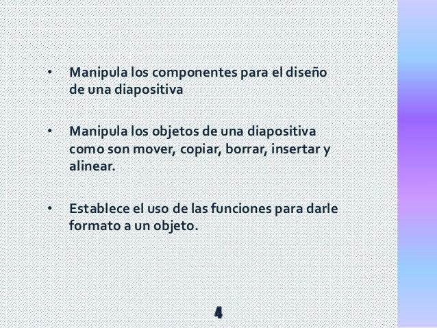 • Manipula los componentes para el diseño de una diapositiva • Manipula los objetos de una diapositiva como son mover, cop...
