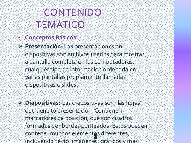 • Conceptos Básicos  Presentación: Las presentaciones en dispositivas son archivos usados para mostrar a pantalla complet...