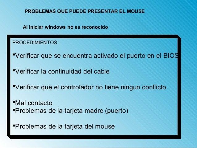 PROBLEMAS QUE PUEDE PRESENTAR EL MOUSE  Al iniciar windows no es reconocido  PROCEDIMIENTOS :  Verificar que se encuentra...