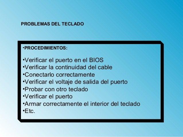 PROBLEMAS DEL TECLADO  •PROCEDIMIENTOS:  •Verificar el puerto en el BIOS  •Verificar la continuidad del cable  •Conectarlo...