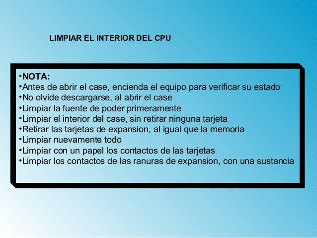 LIMPIAR EL INTERIOR DEL CPU  •NOTA:  •Antes de abrir el case, encienda el equipo para verificar su estado  •No olvide desc...