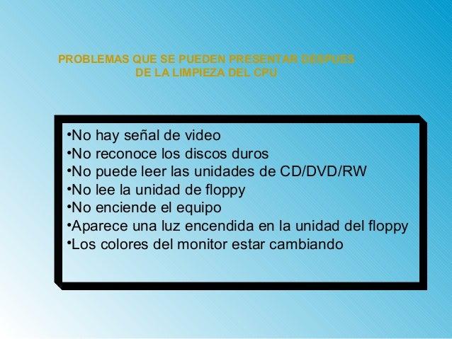 PROBLEMAS QUE SE PUEDEN PRESENTAR DESPUES  DE LA LIMPIEZA DEL CPU  •No hay señal de video  •No reconoce los discos duros  ...
