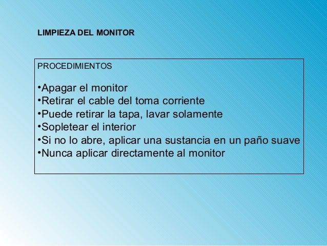 LIMPIEZA DEL MONITOR  PROCEDIMIENTOS  •Apagar el monitor  •Retirar el cable del toma corriente  •Puede retirar la tapa, la...