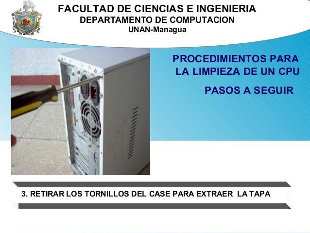 FACULTAD DE CIENCIAS E INGENIERIA  DEPARTAMENTO DE COMPUTACION  UNAN-Managua  PROCEDIMIENTOS PARA  LA LIMPIEZA DE UN CPU  ...