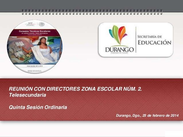 REUNIÓN CON DIRECTORES ZONA ESCOLAR NÚM. 2. Telesecundaria Quinta Sesión Ordinaria Durango, Dgo., 25 de febrero de 2014
