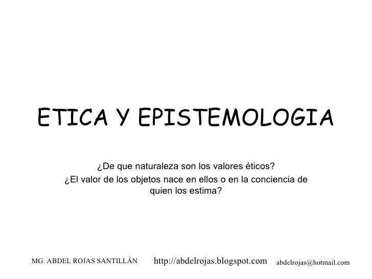 ETICA Y EPISTEMOLOGIA ¿De que naturaleza son los valores éticos? ¿El valor de los objetos nace en ellos o en la conciencia...