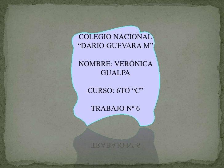 """COLEGIO NACIONAL""""DARIO GUEVARA M""""NOMBRE: VERÓNICA    GUALPA  CURSO: 6TO """"C""""   TRABAJO Nº 6"""