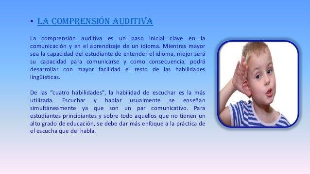 • La comprensión auditiva La comprensión auditiva es un paso inicial clave en la comunicación y en el aprendizaje de un id...