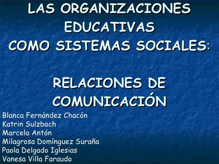 LAS ORGANIZACIONES EDUCATIVAS COMO SISTEMAS SOCIALES : RELACIONES DE COMUNICACIÓN Blanca Fernández Chacón  Katrin Sulzbach...