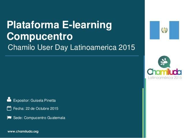 Plataforma E-learning Compucentro Expositor: Guisela Pinetta Chamilo User Day Latinoamerica 2015 Fecha: 22 de Octubre 2015...