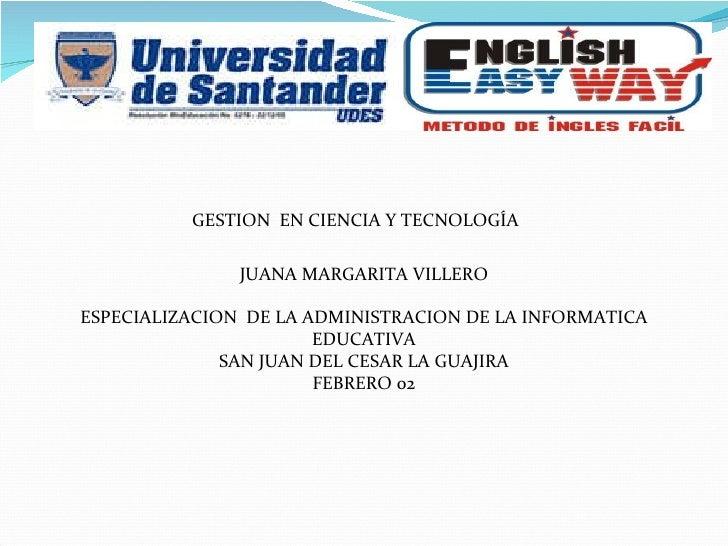 GESTION  EN CIENCIA Y TECNOLOGÍA JUANA MARGARITA VILLERO ESPECIALIZACION  DE LA ADMINISTRACION DE LA INFORMATICA EDUCATIVA...