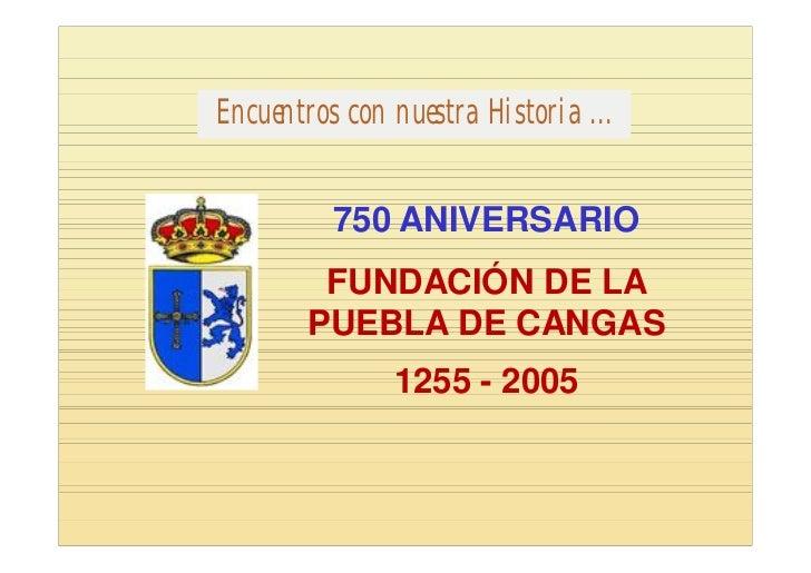 Encuentros con nuestra Historia ...          750 ANIVERSARIO         FUNDACIÓN DE LA        PUEBLA DE CANGAS              ...