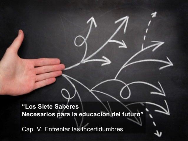 """""""""""Los Siete SaberesLos Siete SaberesNecesarios para la educación del futuro""""Necesarios para la educación del futuro""""Cap. V..."""