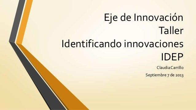 Eje de Innovación Taller Identificando innovaciones IDEP ClaudiaCarrillo Septiembre 7 de 2013