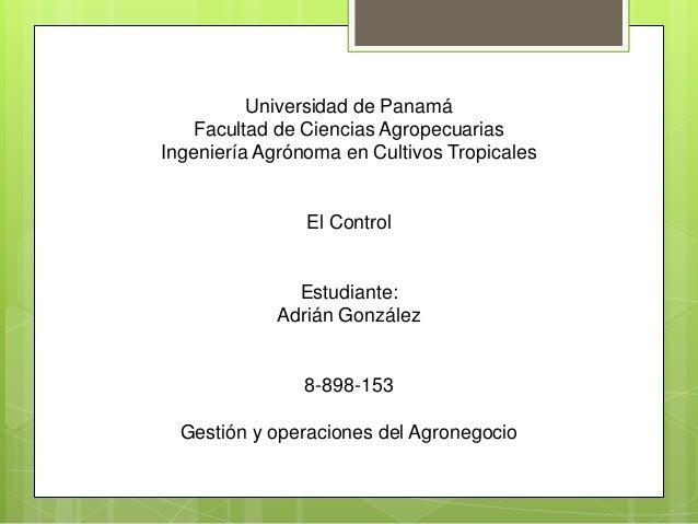 Universidad de Panamá Facultad de Ciencias Agropecuarias Ingeniería Agrónoma en Cultivos Tropicales El Control Estudiante:...