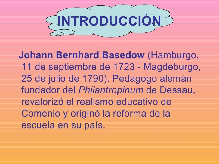 INTRODUCCIÓN <ul><li>Johann Bernhard Basedow  (Hamburgo, 11 de septiembre de 1723 - Magdeburgo, 25 de julio de 1790). Peda...