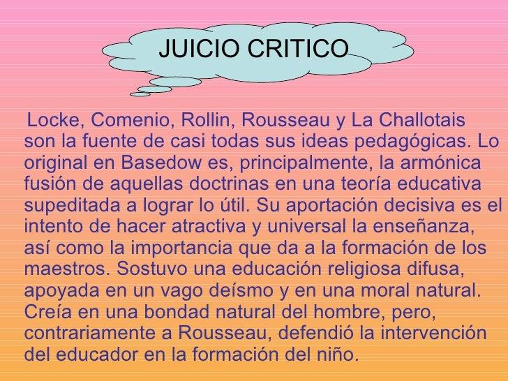 JUICIO CRITICO <ul><li>Locke, Comenio, Rollin, Rousseau y La Challotais son la fuente de casi todas sus ideas pedagógicas....