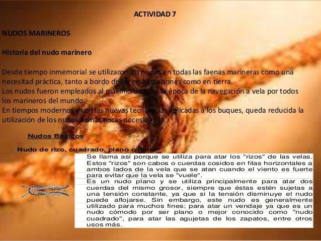 ACTIVIDAD 7 NUDOS MARINEROS Historia del nudo marinero Desde tiempo inmemorial se utilizaron los nudos en todas las faenas...