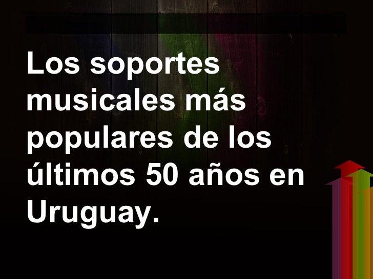 Los soportesmusicales máspopulares de losúltimos 50 años enUruguay.