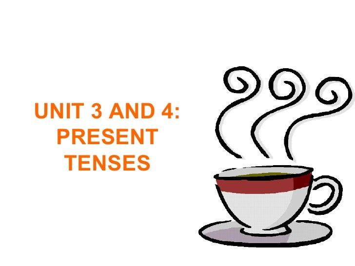 UNIT 3 AND 4: PRESENT TENSES