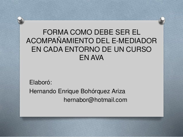 FORMA COMO DEBE SER EL ACOMPAÑAMIENTO DEL E-MEDIADOR EN CADA ENTORNO DE UN CURSO EN AVA Elaboró: Hernando Enrique Bohórque...