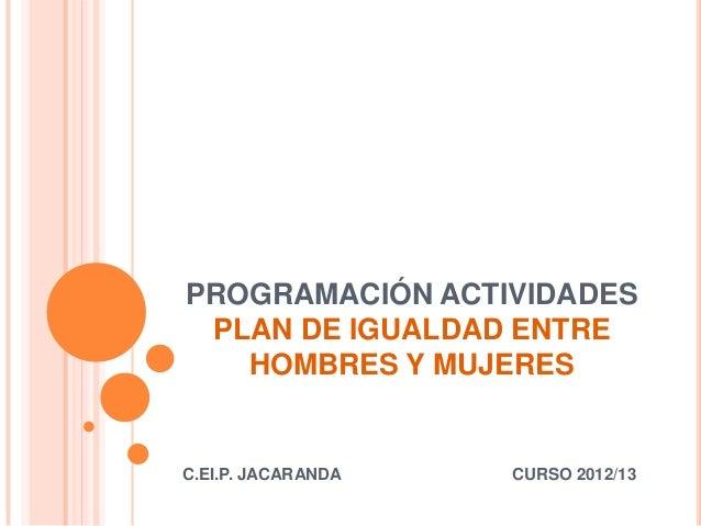 PROGRAMACIÓN ACTIVIDADES PLAN DE IGUALDAD ENTRE   HOMBRES Y MUJERESC.EI.P. JACARANDA   CURSO 2012/13