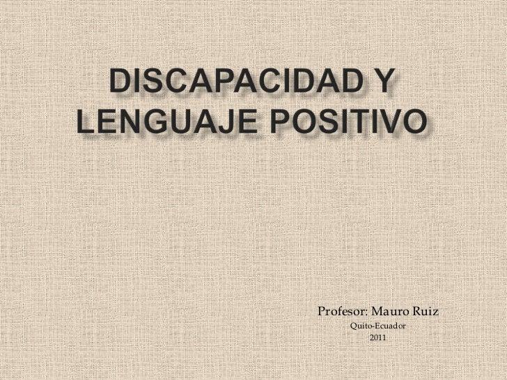 Discapacidad y lenguaje positivo<br />Profesor: Mauro Ruiz<br />Quito-Ecuador<br />2011<br />