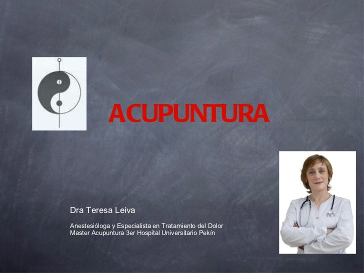 ACUPUNTURA <ul><ul><li>Dra Teresa Leiva </li></ul></ul><ul><ul><li>Anestesióloga y Especialista en Tratamiento del Dolor <...