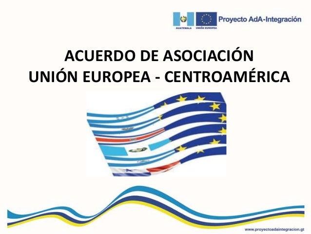 ACUERDO DE ASOCIACIÓN UNIÓN EUROPEA - CENTROAMÉRICA