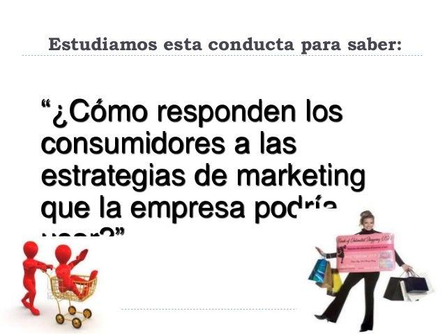 """Estudiamos esta conducta para saber: """"¿Cómo responden los consumidores a las estrategias de marketing que la empresa podrí..."""