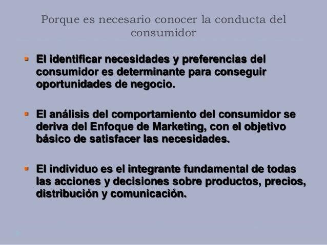 Porque es necesario conocer la conducta del consumidor  El identificar necesidades y preferencias del consumidor es deter...