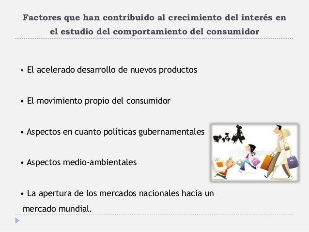 Factores que han contribuido al crecimiento del interés en el estudio del comportamiento del consumidor • El acelerado des...