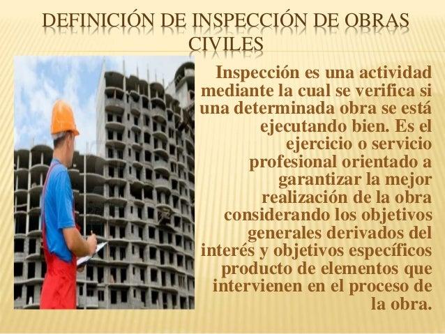 DEFINICIÓN DE INSPECCIÓN DE OBRAS CIVILES Inspección es una actividad mediante la cual se verifica si una determinada obra...