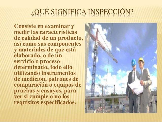 ¿QUÉ SIGNIFICA INSPECCIÓN? Consiste en examinar y medir las características de calidad de un producto, así como sus compon...