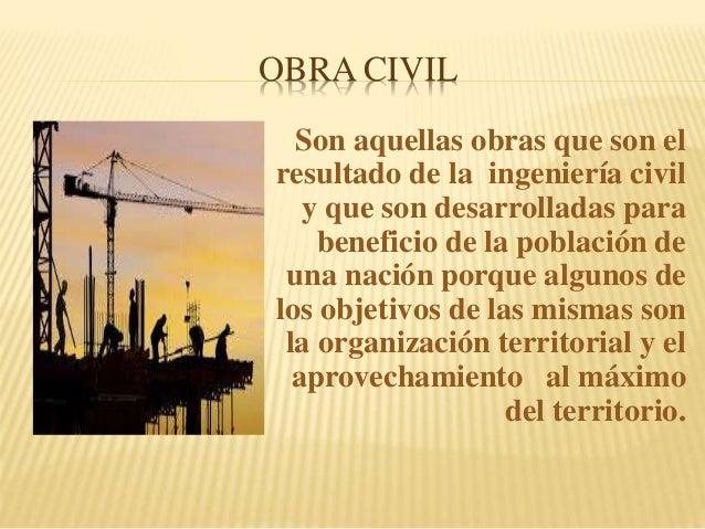 OBRA CIVIL Son aquellas obras que son el resultado de la ingeniería civil y que son desarrolladas para beneficio de la pob...