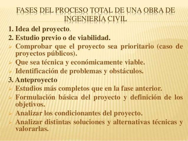 FASES DEL PROCESO TOTAL DE UNA OBRA DE INGENIERÍA CIVIL 1. Idea del proyecto. 2. Estudio previo o de viabilidad.  Comprob...