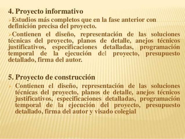 4. Proyecto informativo Estudios más completos que en la fase anterior con definición precisa del proyecto. Contienen el...
