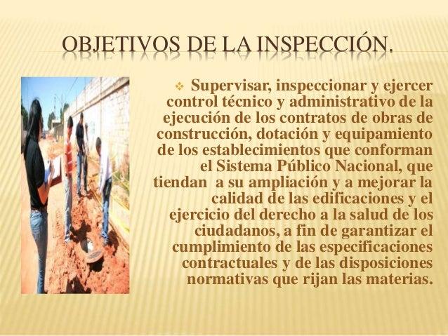 OBJETIVOS DE LA INSPECCIÓN.  Supervisar, inspeccionar y ejercer control técnico y administrativo de la ejecución de los c...