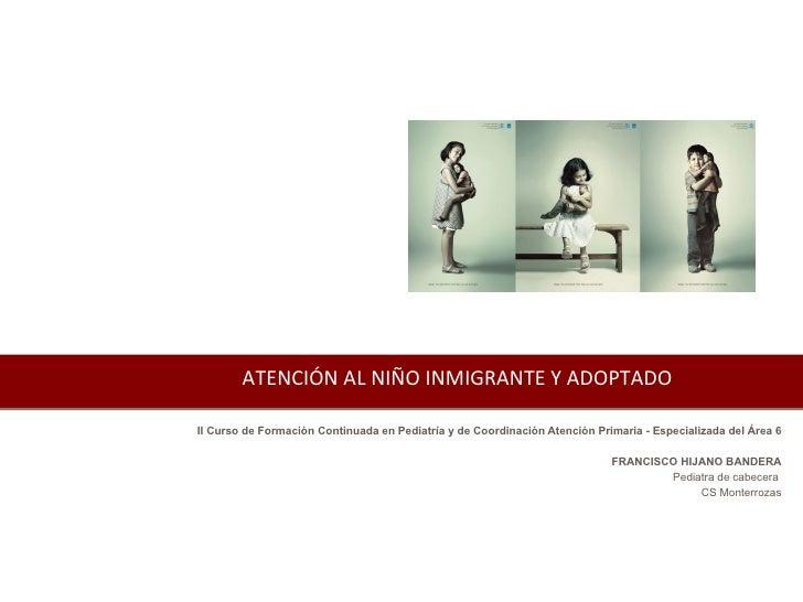 ATENCIÓN AL NIÑO INMIGRANTE Y ADOPTADO II Curso de Formación Continuada en Pediatría y de Coordinación Atención Primaria -...