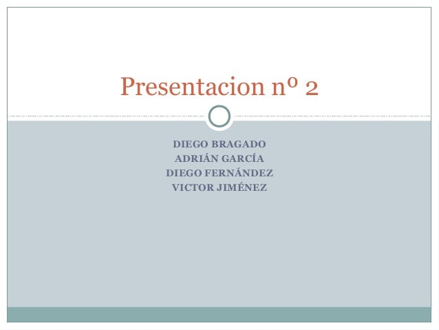 Presentacion nº 2  DIEGO BRAGADO  ADRIÁN GARCÍA  DIEGO FERNÁNDEZ  VICTOR JIMÉNEZ